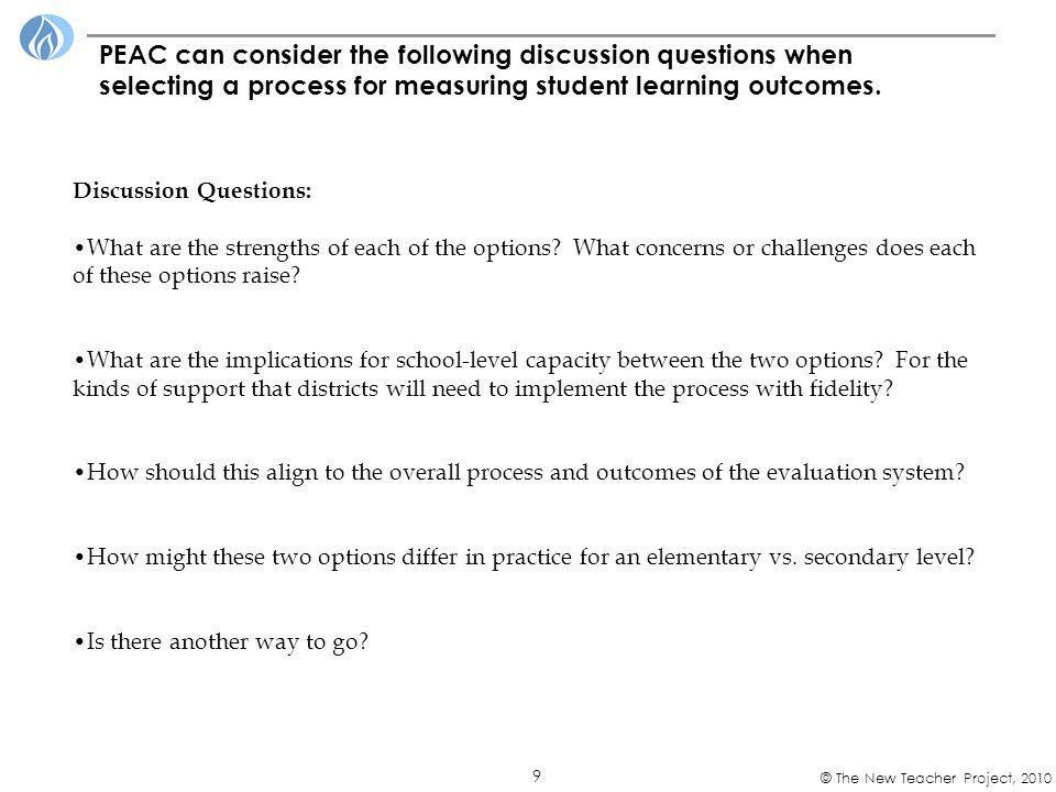 9 © The New Teacher Project, 2010 PEAC can consider the following discussion questions when selecting a process for measuring student learning outcome