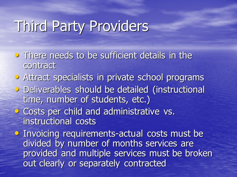 Third Party Providers There needs to be sufficient details in the contract There needs to be sufficient details in the contract Attract specialists in private school programs Attract specialists in private school programs Deliverables should be detailed (instructional time, number of students, etc.) Deliverables should be detailed (instructional time, number of students, etc.) Costs per child and administrative vs.