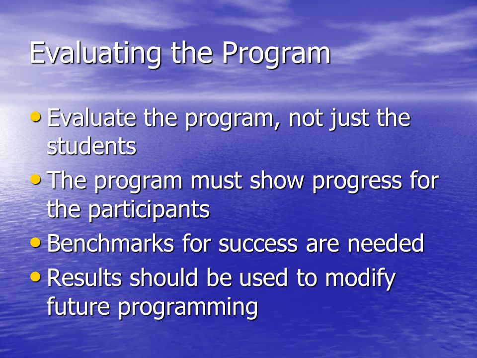 Evaluating the Program Evaluate the program, not just the students Evaluate the program, not just the students The program must show progress for the participants The program must show progress for the participants Benchmarks for success are needed Benchmarks for success are needed Results should be used to modify future programming Results should be used to modify future programming
