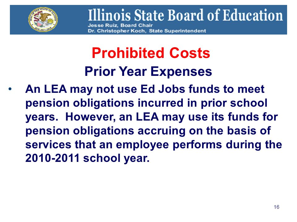 16 Prohibited Costs Prior Year Expenses An LEA may not use Ed Jobs funds to meet pension obligations incurred in prior school years.