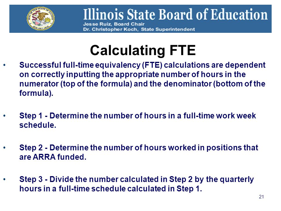 21 Calculating FTE Successful full-time equivalency (FTE) calculations are dependent on correctly inputting the appropriate number of hours in the num