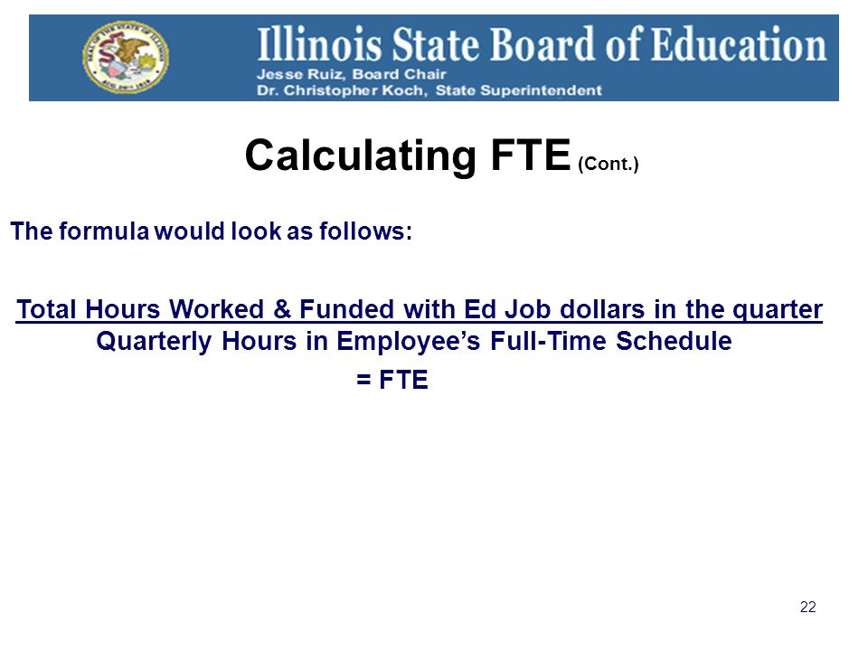 22 Calculating FTE (Cont.) The formula would look as follows: Total Hours Worked & Funded with Ed Job dollars in the quarter Quarterly Hours in Employees Full-Time Schedule = FTE
