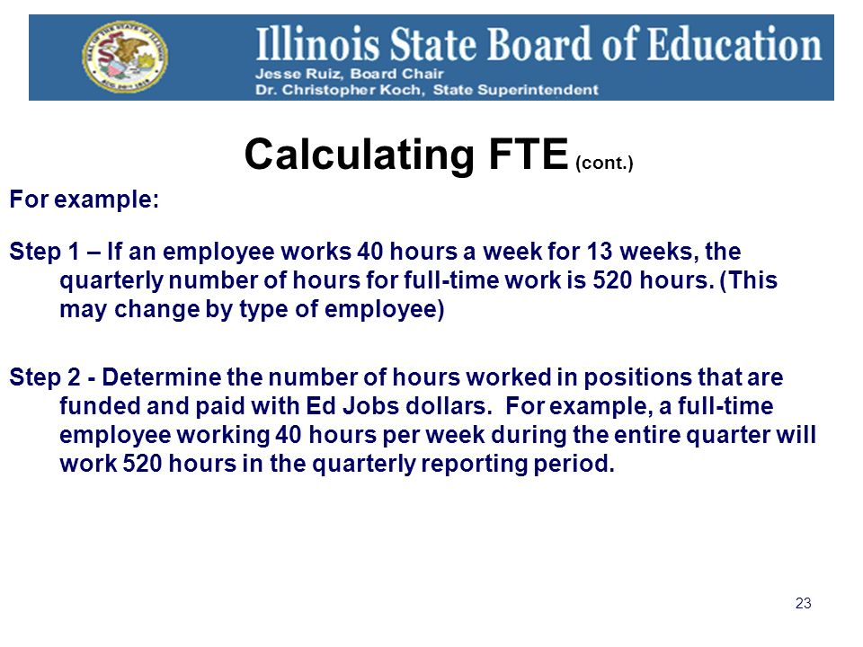 23 Calculating FTE (cont.) For example: Step 1 – If an employee works 40 hours a week for 13 weeks, the quarterly number of hours for full-time work is 520 hours.