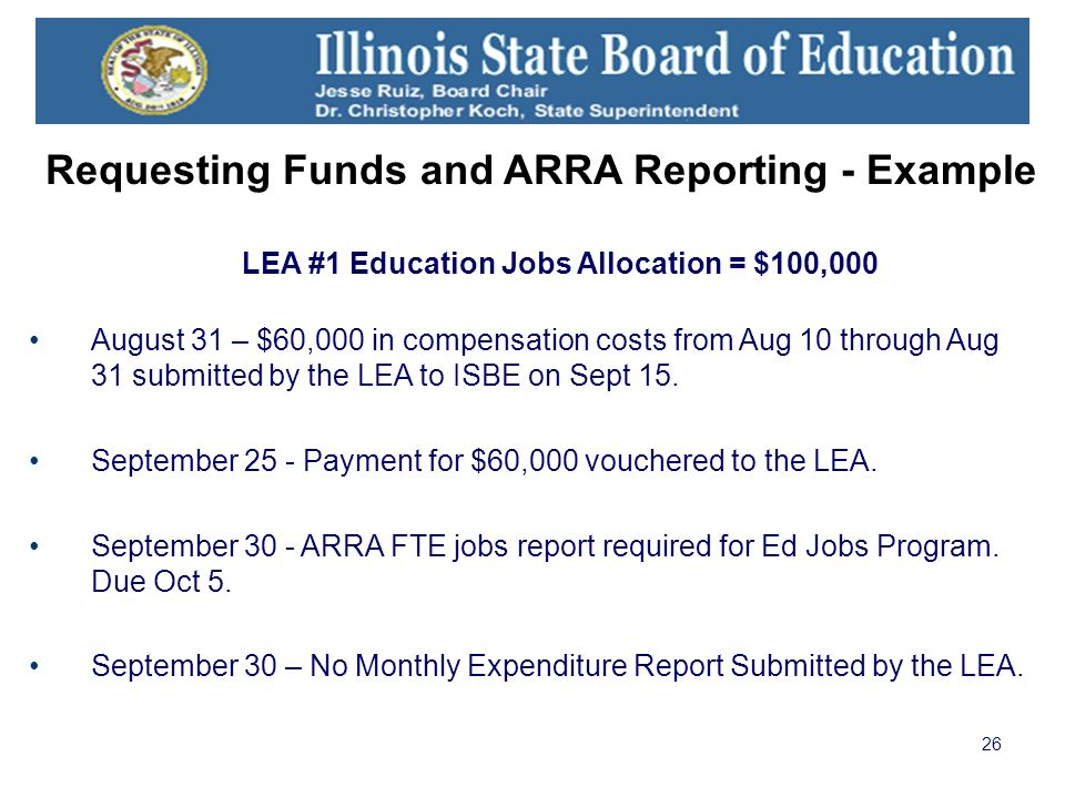 26 Requesting Funds and ARRA Reporting - Example LEA #1 Education Jobs Allocation = $100,000 August 31 – $60,000 in compensation costs from Aug 10 through Aug 31 submitted by the LEA to ISBE on Sept 15.