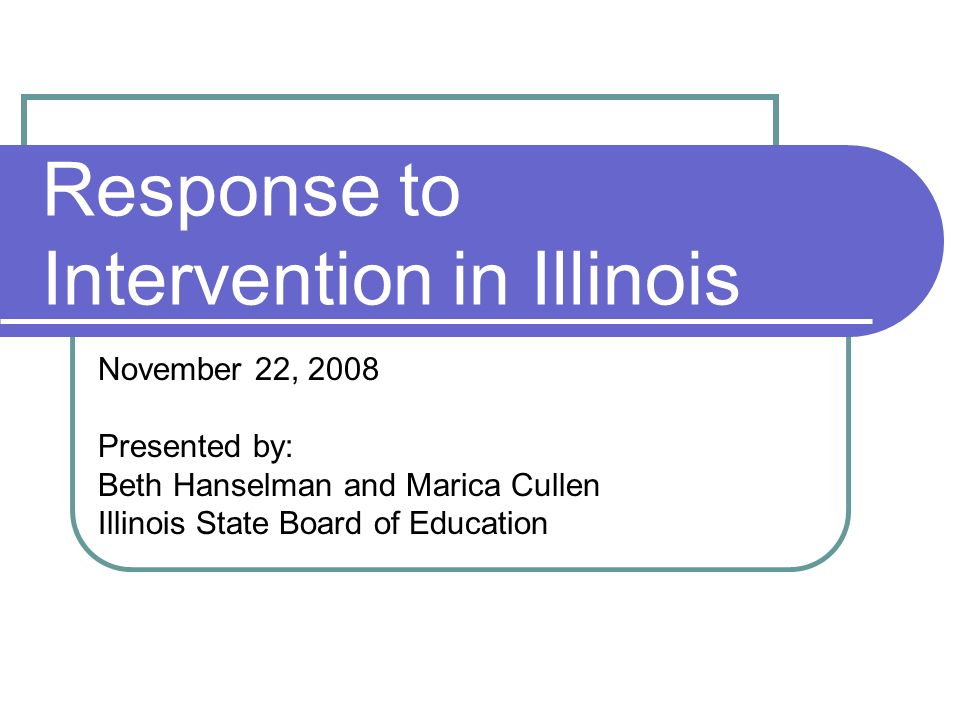 Response to Intervention in Illinois November 22, 2008 Presented by: Beth Hanselman and Marica Cullen Illinois State Board of Education