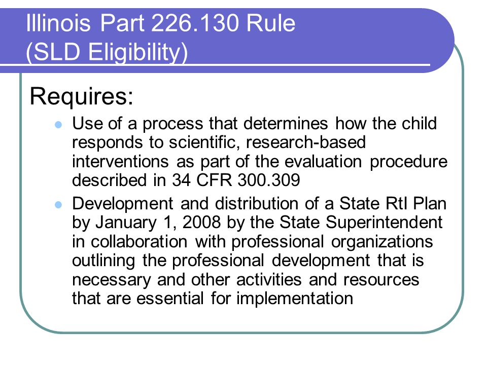 Illinois Part 226.130 Rule (SLD Eligibility) Requires: Use of a process that determines how the child responds to scientific, research-based interventions as part of the evaluation procedure described in 34 CFR 300.309 Development and distribution of a State RtI Plan by January 1, 2008 by the State Superintendent in collaboration with professional organizations outlining the professional development that is necessary and other activities and resources that are essential for implementation