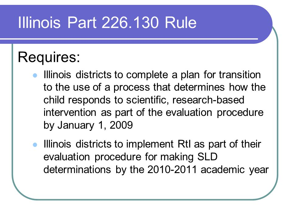 Illinois Part 226.130 Rule Requires: Illinois districts to complete a plan for transition to the use of a process that determines how the child responds to scientific, research-based intervention as part of the evaluation procedure by January 1, 2009 Illinois districts to implement RtI as part of their evaluation procedure for making SLD determinations by the 2010-2011 academic year