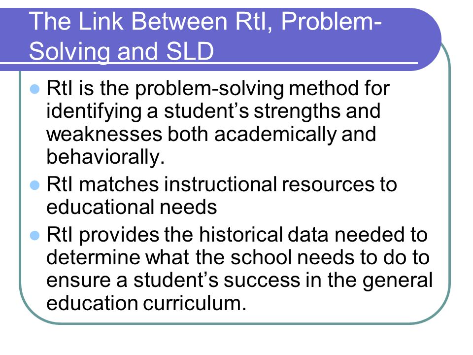 The Link Between RtI, Problem- Solving and SLD RtI is the problem-solving method for identifying a students strengths and weaknesses both academically and behaviorally.