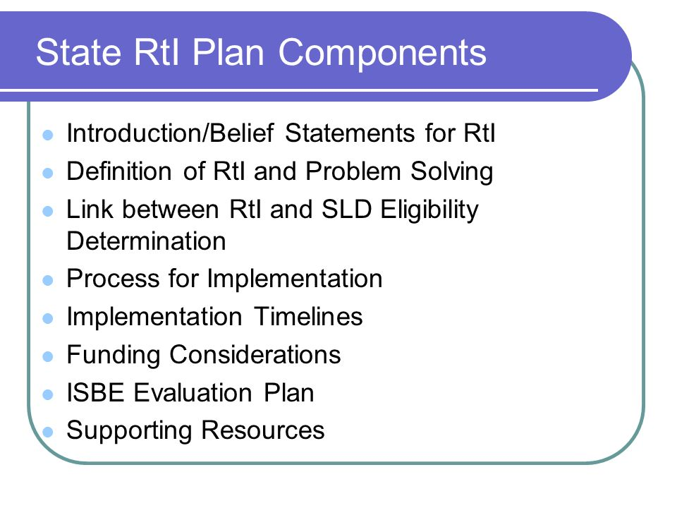 State RtI Plan Components Introduction/Belief Statements for RtI Definition of RtI and Problem Solving Link between RtI and SLD Eligibility Determination Process for Implementation Implementation Timelines Funding Considerations ISBE Evaluation Plan Supporting Resources