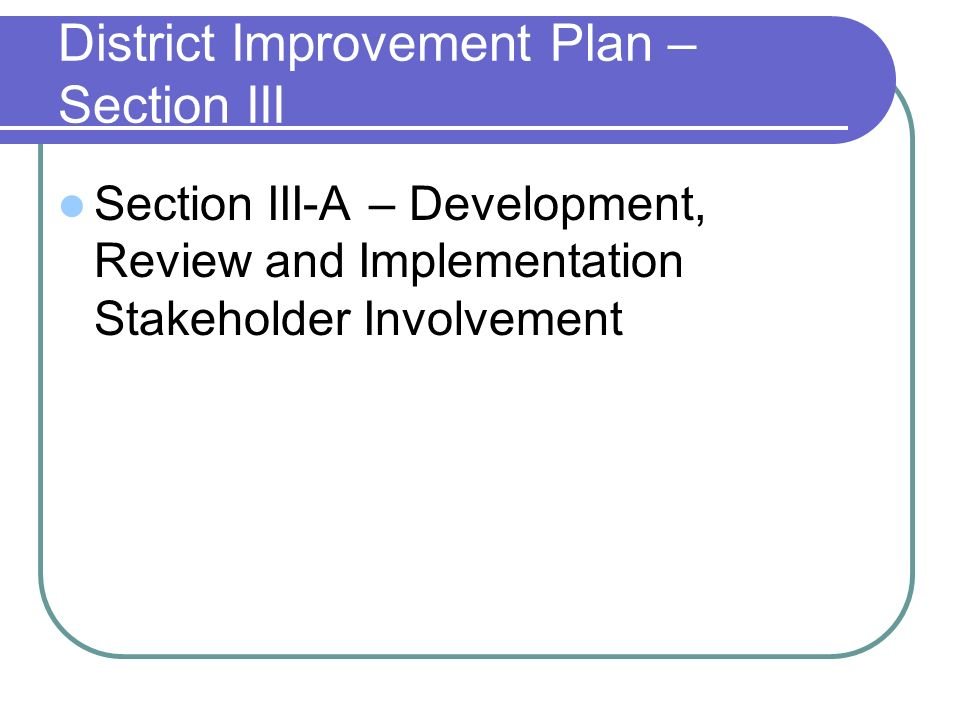 District Improvement Plan – Section III Section III-A – Development, Review and Implementation Stakeholder Involvement