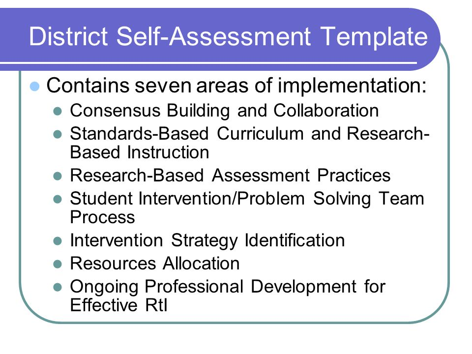 District Self-Assessment Template Contains seven areas of implementation: Consensus Building and Collaboration Standards-Based Curriculum and Research- Based Instruction Research-Based Assessment Practices Student Intervention/Problem Solving Team Process Intervention Strategy Identification Resources Allocation Ongoing Professional Development for Effective RtI
