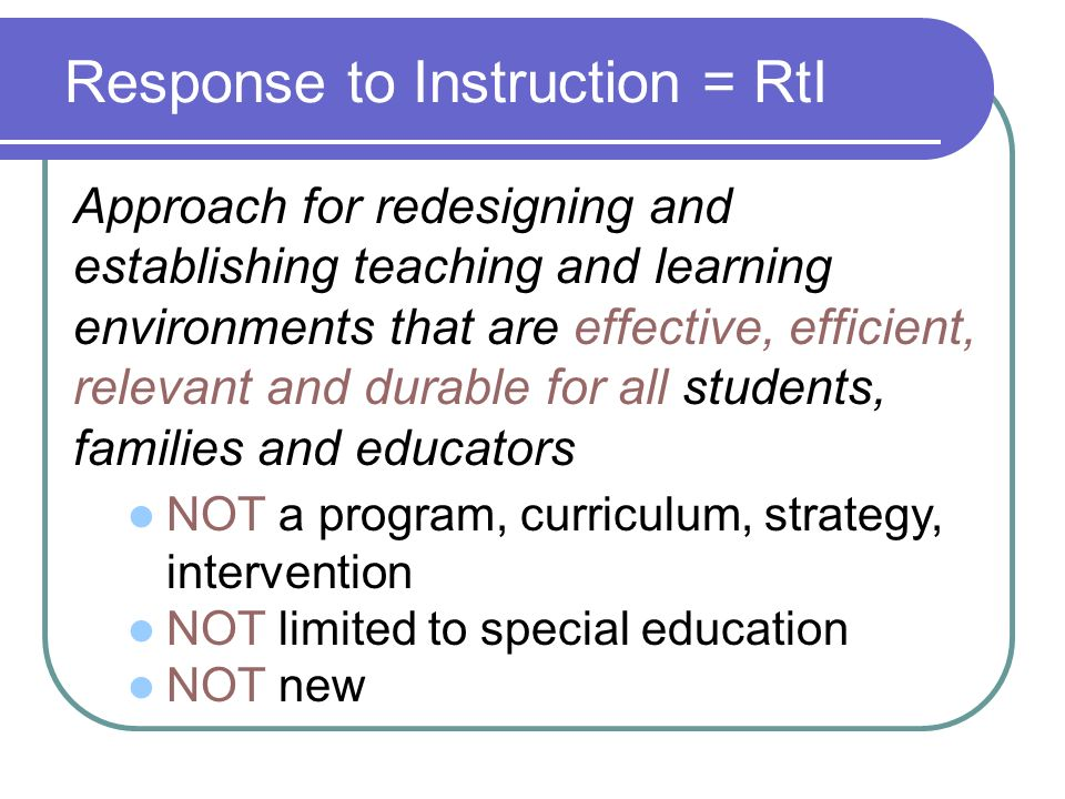 Response to Instruction = RtI Approach for redesigning and establishing teaching and learning environments that are effective, efficient, relevant and durable for all students, families and educators NOT a program, curriculum, strategy, intervention NOT limited to special education NOT new