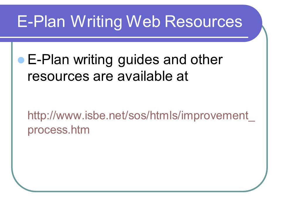 E-Plan Writing Web Resources E-Plan writing guides and other resources are available at http://www.isbe.net/sos/htmls/improvement_ process.htm