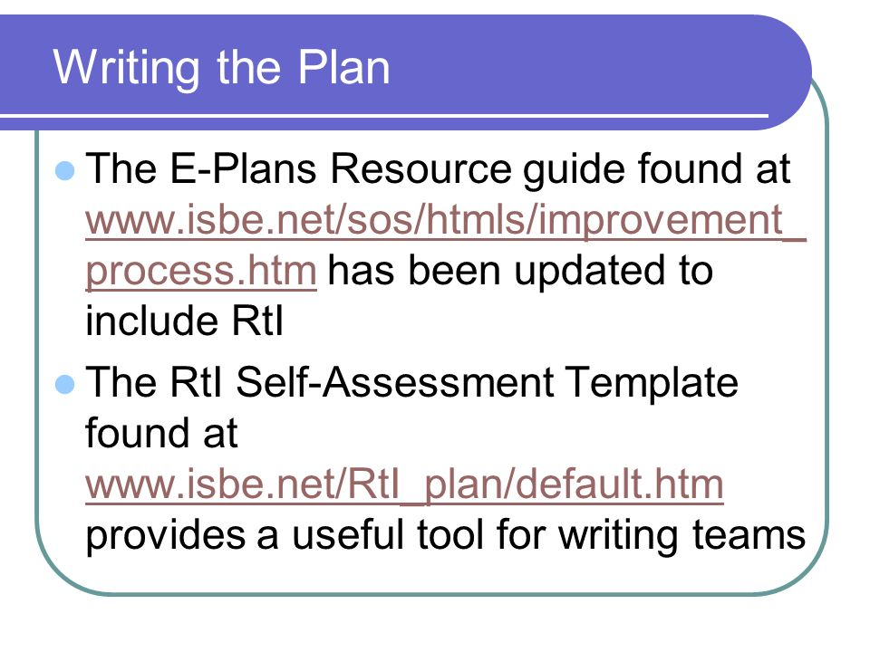 Writing the Plan The E-Plans Resource guide found at www.isbe.net/sos/htmls/improvement_ process.htm has been updated to include RtI www.isbe.net/sos/htmls/improvement_ process.htm The RtI Self-Assessment Template found at www.isbe.net/RtI_plan/default.htm provides a useful tool for writing teams www.isbe.net/RtI_plan/default.htm