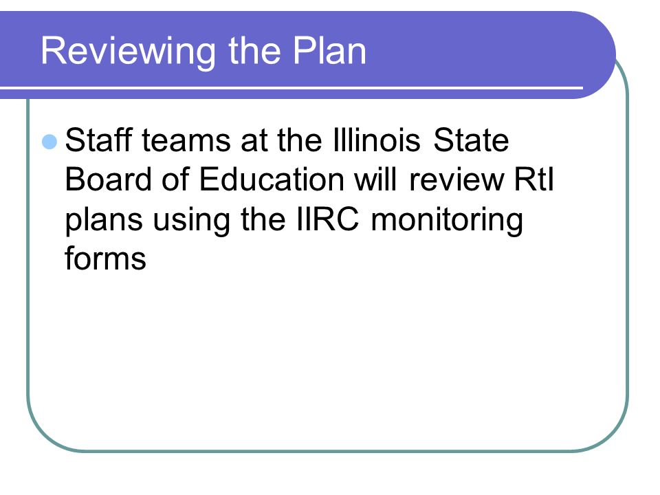 Reviewing the Plan Staff teams at the Illinois State Board of Education will review RtI plans using the IIRC monitoring forms