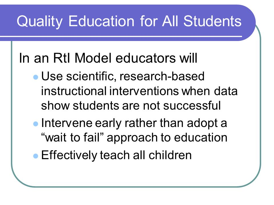 In an RtI Model educators will Use scientific, research-based instructional interventions when data show students are not successful Intervene early rather than adopt a wait to fail approach to education Effectively teach all children Quality Education for All Students