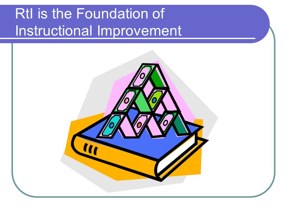 RtI is the Foundation of Instructional Improvement