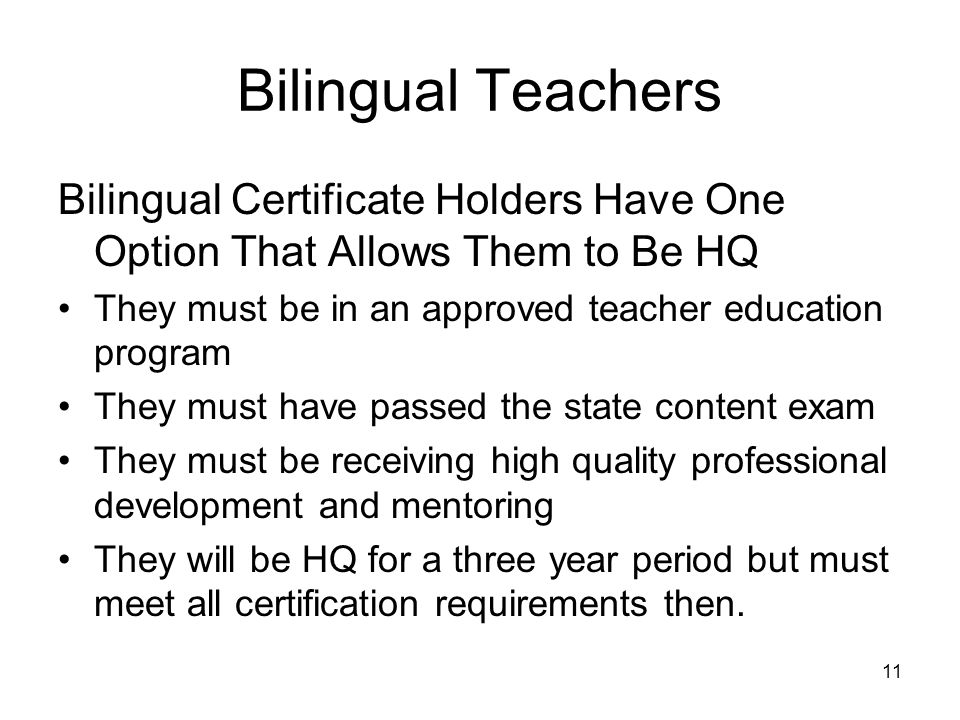 11 Bilingual Teachers Bilingual Certificate Holders Have One Option That Allows Them to Be HQ They must be in an approved teacher education program They must have passed the state content exam They must be receiving high quality professional development and mentoring They will be HQ for a three year period but must meet all certification requirements then.
