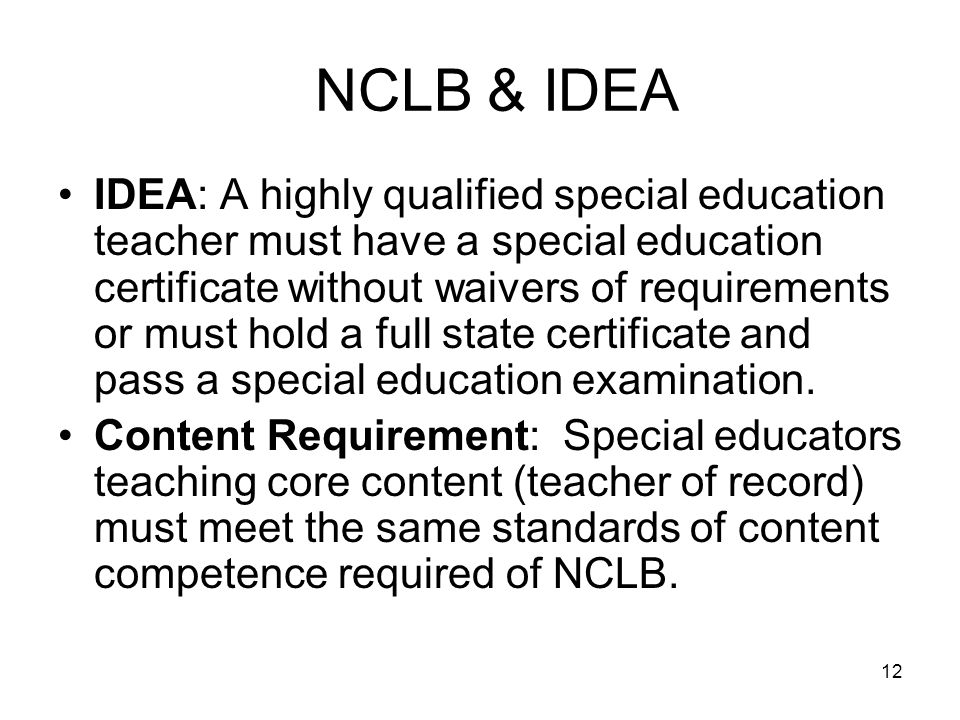 12 NCLB & IDEA IDEA: A highly qualified special education teacher must have a special education certificate without waivers of requirements or must ho