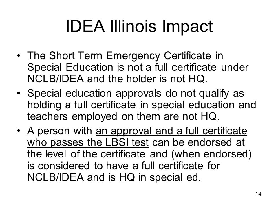 14 IDEA Illinois Impact The Short Term Emergency Certificate in Special Education is not a full certificate under NCLB/IDEA and the holder is not HQ.