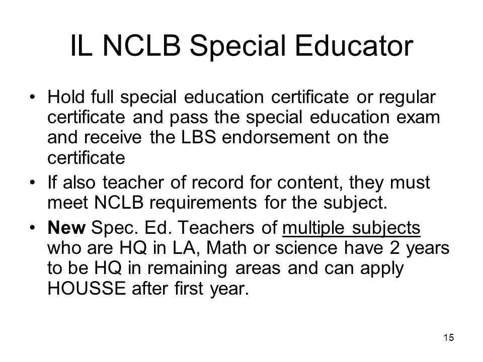15 IL NCLB Special Educator Hold full special education certificate or regular certificate and pass the special education exam and receive the LBS end
