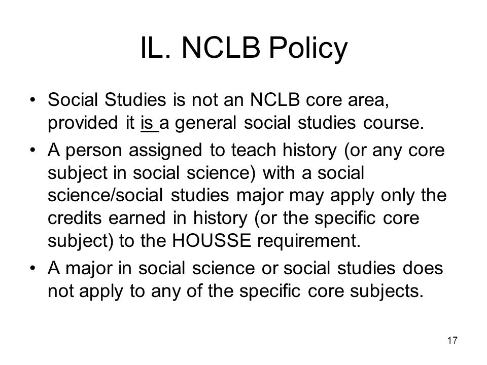 17 IL. NCLB Policy Social Studies is not an NCLB core area, provided it is a general social studies course. A person assigned to teach history (or any