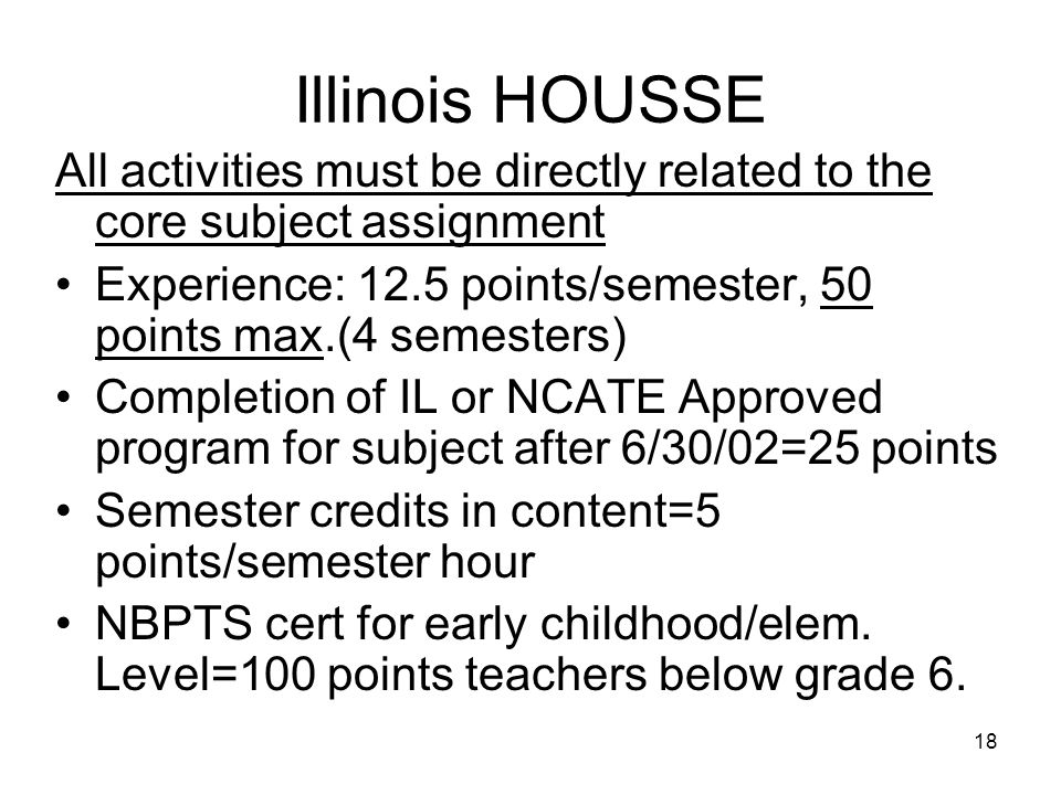 18 Illinois HOUSSE All activities must be directly related to the core subject assignment Experience: 12.5 points/semester, 50 points max.(4 semesters
