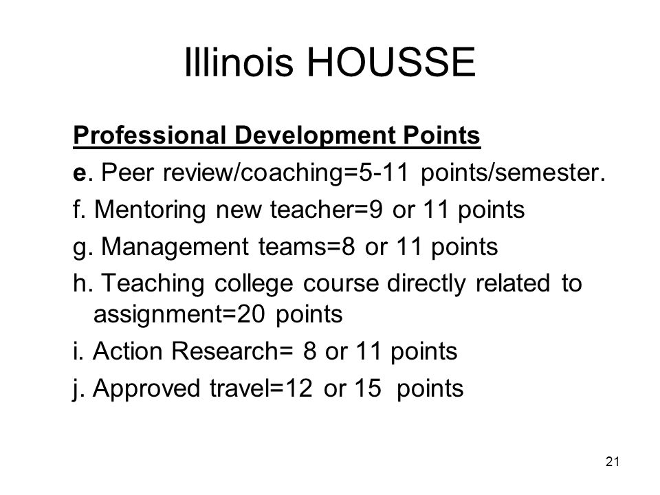 21 Illinois HOUSSE Professional Development Points e. Peer review/coaching=5-11 points/semester. f. Mentoring new teacher=9 or 11 points g. Management