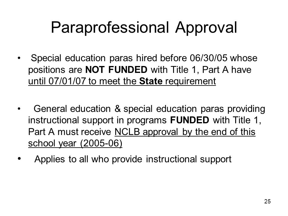 25 Paraprofessional Approval Special education paras hired before 06/30/05 whose positions are NOT FUNDED with Title 1, Part A have until 07/01/07 to