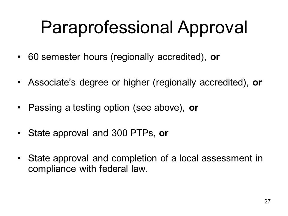27 Paraprofessional Approval 60 semester hours (regionally accredited), or Associates degree or higher (regionally accredited), or Passing a testing option (see above), or State approval and 300 PTPs, or State approval and completion of a local assessment in compliance with federal law.