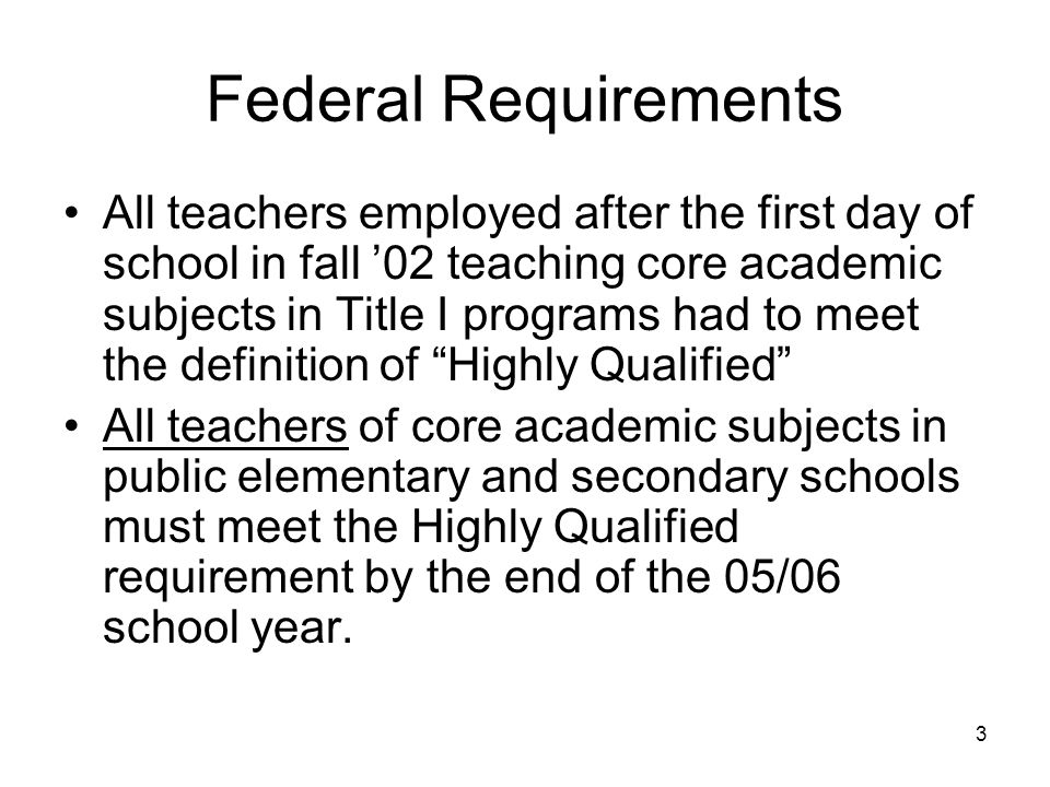 3 Federal Requirements All teachers employed after the first day of school in fall 02 teaching core academic subjects in Title I programs had to meet the definition of Highly Qualified All teachers of core academic subjects in public elementary and secondary schools must meet the Highly Qualified requirement by the end of the 05/06 school year.