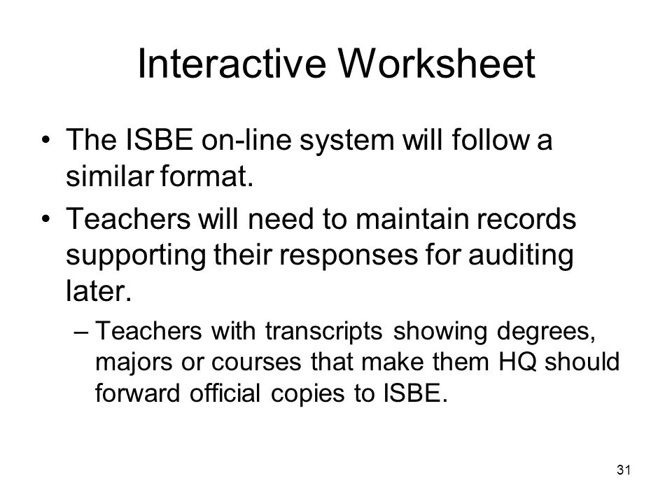 31 Interactive Worksheet The ISBE on-line system will follow a similar format. Teachers will need to maintain records supporting their responses for a