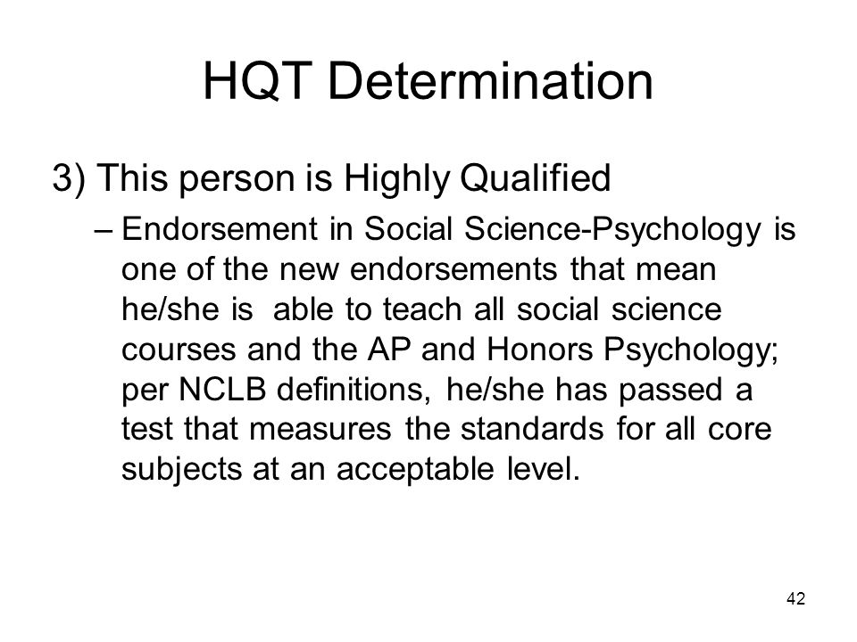 42 HQT Determination 3) This person is Highly Qualified –Endorsement in Social Science-Psychology is one of the new endorsements that mean he/she is a