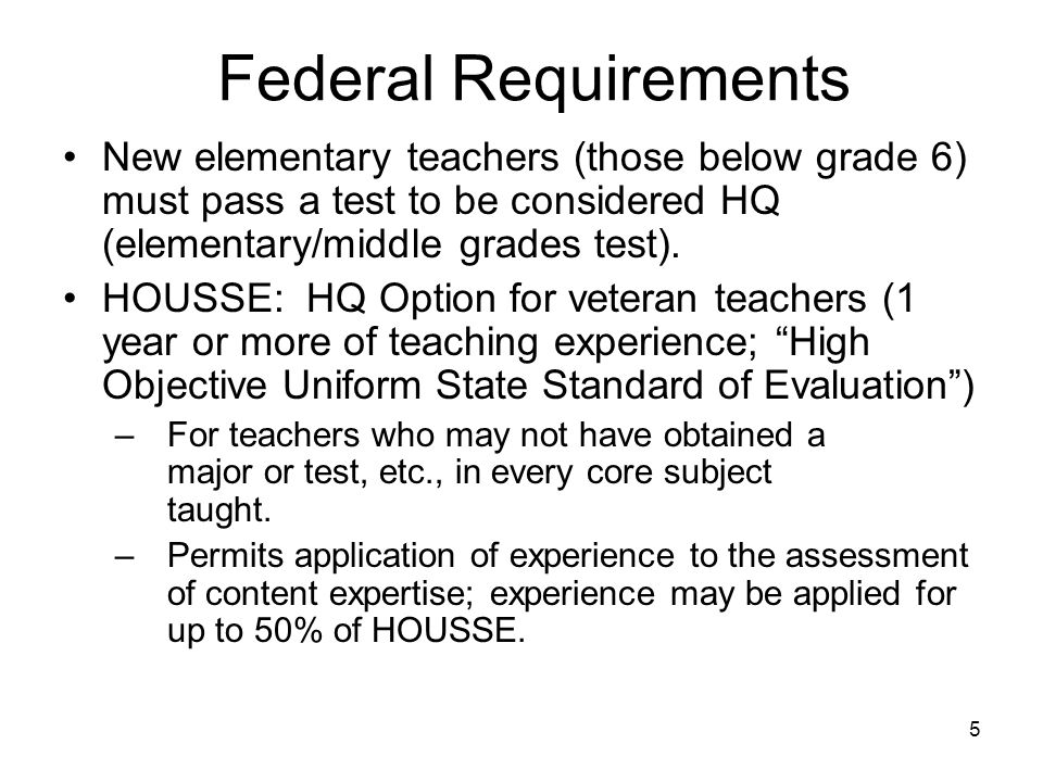 5 Federal Requirements New elementary teachers (those below grade 6) must pass a test to be considered HQ (elementary/middle grades test).