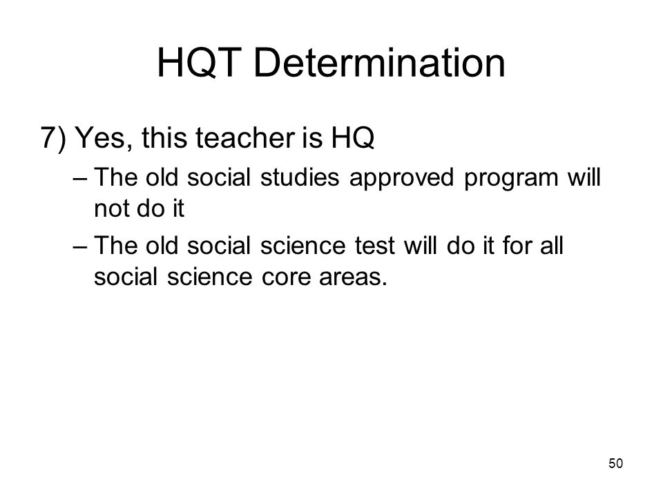 50 HQT Determination 7) Yes, this teacher is HQ –The old social studies approved program will not do it –The old social science test will do it for al