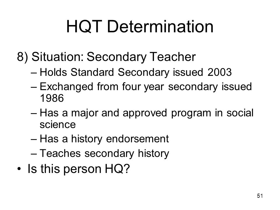51 HQT Determination 8) Situation: Secondary Teacher –Holds Standard Secondary issued 2003 –Exchanged from four year secondary issued 1986 –Has a major and approved program in social science –Has a history endorsement –Teaches secondary history Is this person HQ