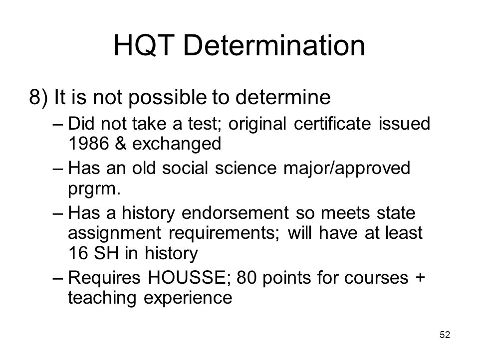52 HQT Determination 8) It is not possible to determine –Did not take a test; original certificate issued 1986 & exchanged –Has an old social science major/approved prgrm.