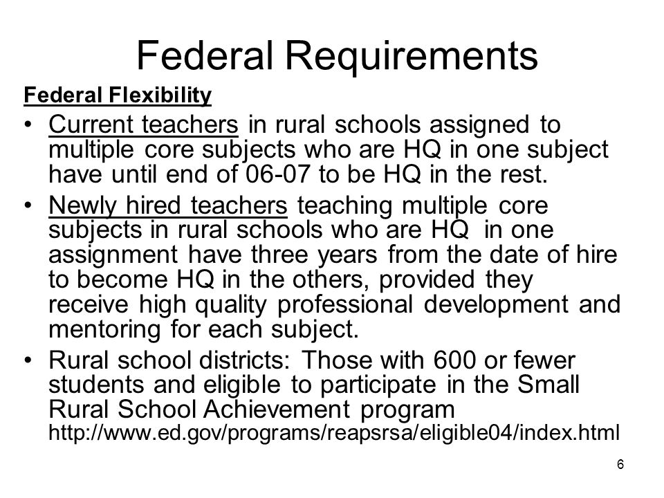 6 Federal Requirements Federal Flexibility Current teachers in rural schools assigned to multiple core subjects who are HQ in one subject have until end of 06-07 to be HQ in the rest.