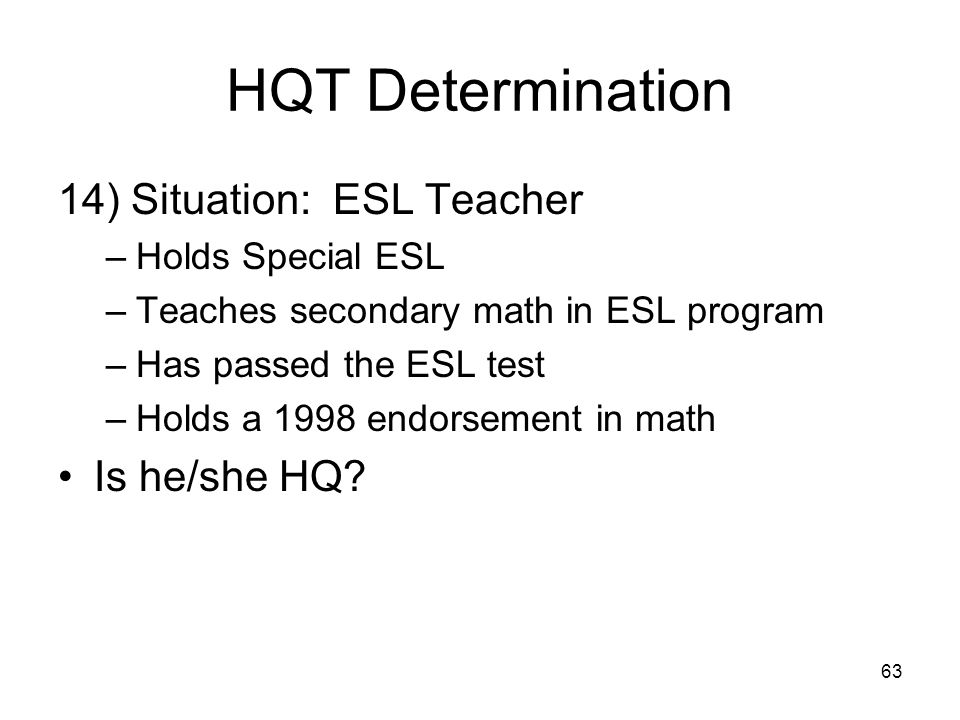 63 HQT Determination 14) Situation: ESL Teacher –Holds Special ESL –Teaches secondary math in ESL program –Has passed the ESL test –Holds a 1998 endorsement in math Is he/she HQ