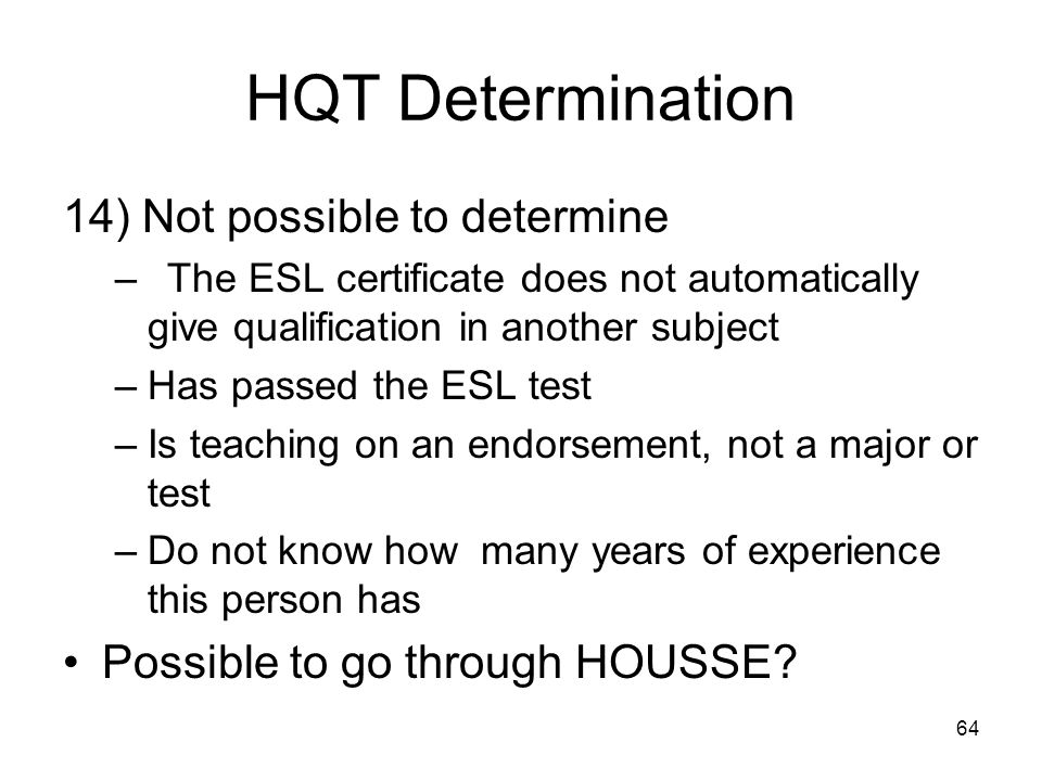 64 HQT Determination 14) Not possible to determine –The ESL certificate does not automatically give qualification in another subject –Has passed the ESL test –Is teaching on an endorsement, not a major or test –Do not know how many years of experience this person has Possible to go through HOUSSE