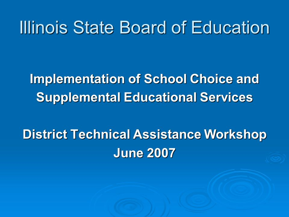 Illinois State Board of Education Implementation of School Choice and Supplemental Educational Services District Technical Assistance Workshop June 2007