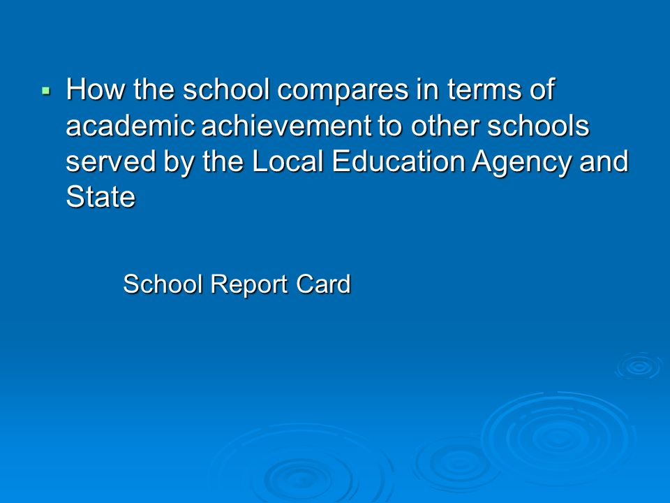 How the school compares in terms of academic achievement to other schools served by the Local Education Agency and State How the school compares in terms of academic achievement to other schools served by the Local Education Agency and State School Report Card School Report Card