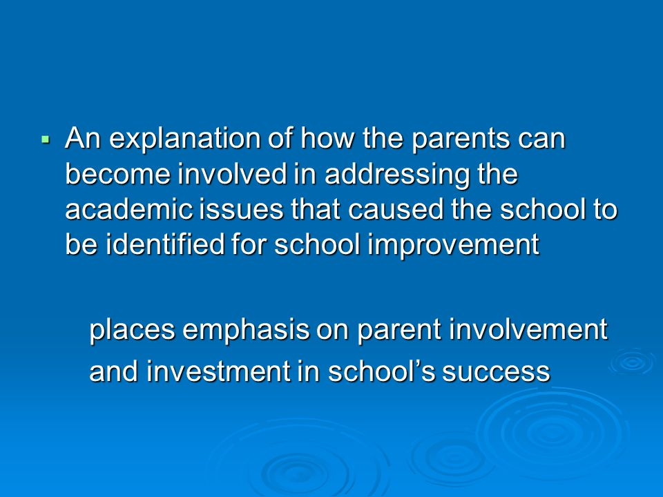 An explanation of how the parents can become involved in addressing the academic issues that caused the school to be identified for school improvement An explanation of how the parents can become involved in addressing the academic issues that caused the school to be identified for school improvement places emphasis on parent involvement places emphasis on parent involvement and investment in schools success and investment in schools success
