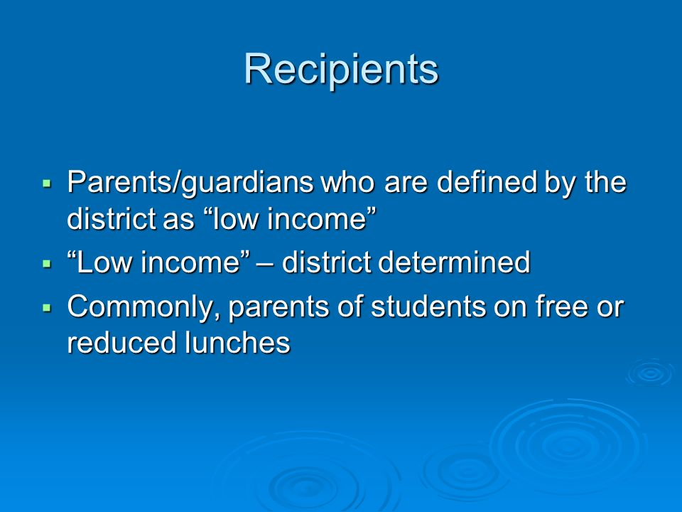 Recipients Parents/guardians who are defined by the district as low income Parents/guardians who are defined by the district as low income Low income