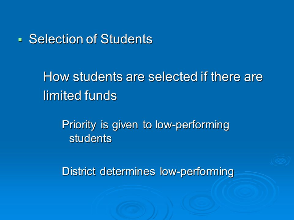 Selection of Students Selection of Students How students are selected if there are How students are selected if there are limited funds limited funds Priority is given to low-performing students District determines low-performing