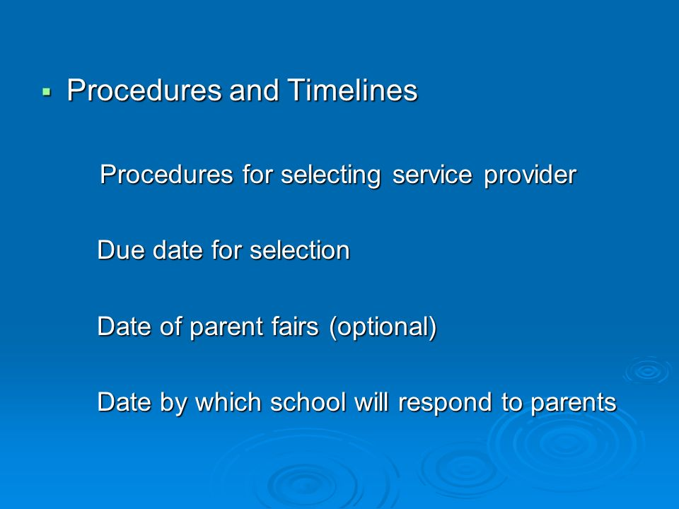 Procedures and Timelines Procedures and Timelines Procedures for selecting service provider Procedures for selecting service provider Due date for selection Due date for selection Date of parent fairs (optional) Date of parent fairs (optional) Date by which school will respond to parents Date by which school will respond to parents