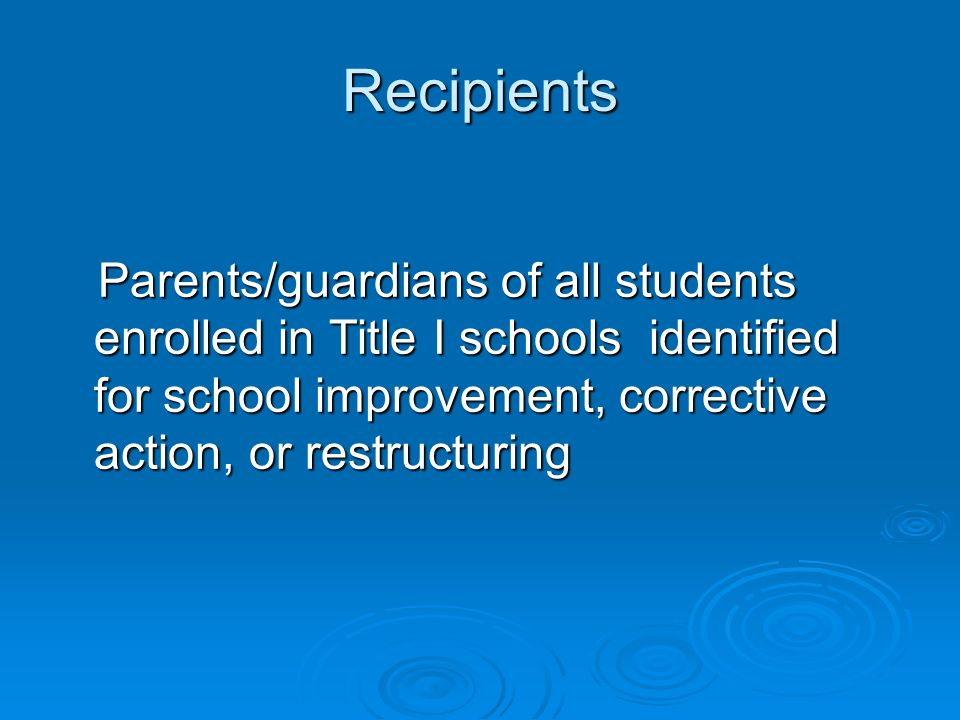 Recipients Parents/guardians of all students enrolled in Title I schools identified for school improvement, corrective action, or restructuring Parents/guardians of all students enrolled in Title I schools identified for school improvement, corrective action, or restructuring