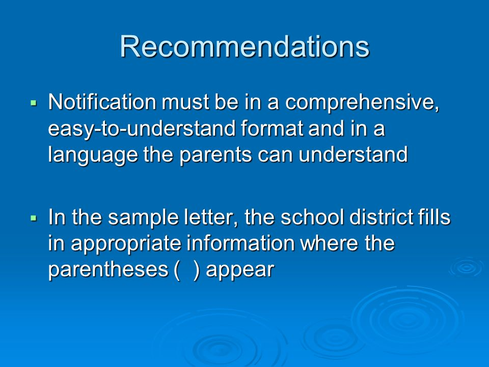 Recommendations Notification must be in a comprehensive, easy-to-understand format and in a language the parents can understand Notification must be in a comprehensive, easy-to-understand format and in a language the parents can understand In the sample letter, the school district fills in appropriate information where the parentheses ( ) appear In the sample letter, the school district fills in appropriate information where the parentheses ( ) appear