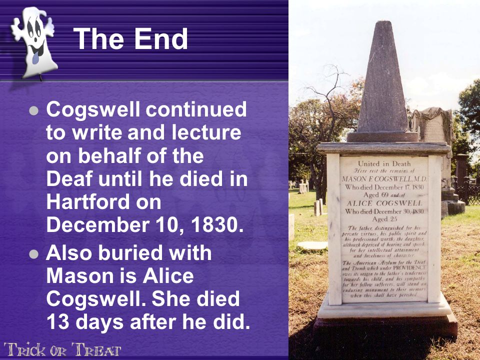 The End Cogswell continued to write and lecture on behalf of the Deaf until he died in Hartford on December 10, 1830. Also buried with Mason is Alice
