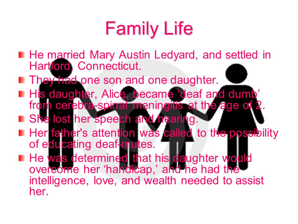 Family Life He married Mary Austin Ledyard, and settled in Hartford, Connecticut. They had one son and one daughter. His daughter, Alice, became deaf